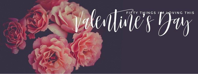50 things I'm loving this Valentine's Day